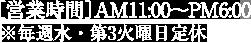 [営業時間]AM11:00〜PM6:00※毎週火・水曜日定休